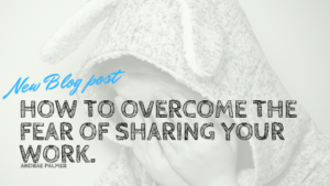 How to overcome the fear of sharing your work