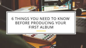 6 things you need to know before producing your first album