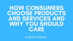 How consumers choose products and services and why you should care