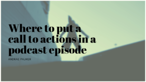 Where to put a call to actions in a podcast episode