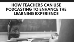 How teachers can use podcasting to enhance the learning experience