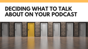Deciding what to talk about on your podcast