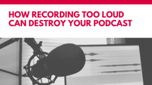 How recording too loud can destroy your podcast